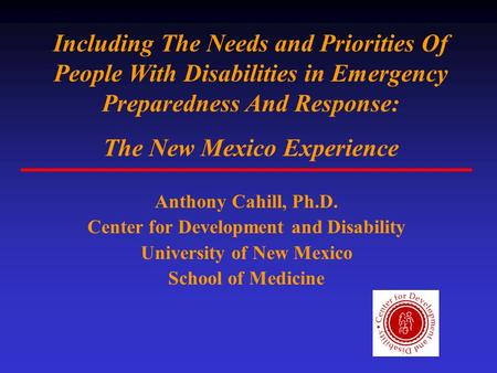 Including The Needs and Priorities Of People With Disabilities in Emergency Preparedness And Response: The New Mexico Experience Anthony Cahill, Ph.D.