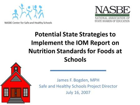 Potential State Strategies to Implement the IOM Report on Nutrition Standards for Foods at Schools James F. Bogden, MPH Safe and Healthy Schools Project.
