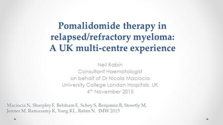 Pomalidomide therapy in relapsed/refractory myeloma: A UK multi-centre experience Neil Rabin Consultant Haematologist on behalf of Dr Nicola Maciocia University.