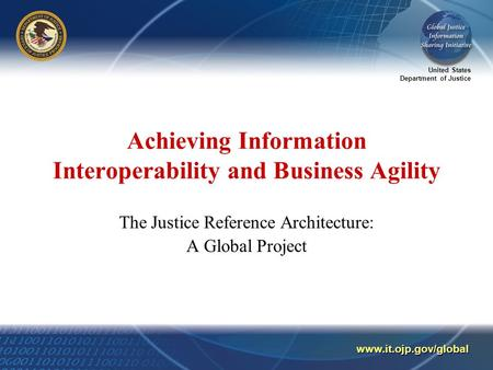 United States Department of Justice www.it.ojp.gov/global Achieving Information Interoperability and Business Agility The Justice Reference Architecture: