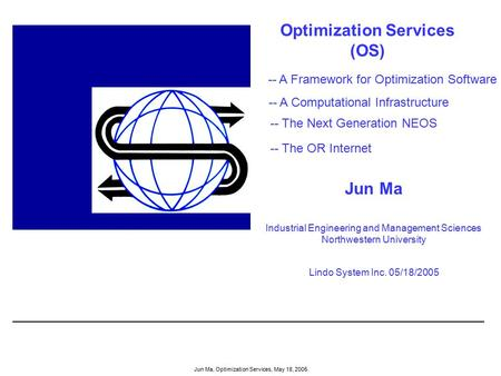 Jun Ma, Optimization Services, May 18, 2005 Optimization Services (OS) Jun Ma Industrial Engineering and Management Sciences Northwestern University Lindo.