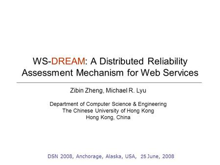 WS-DREAM: A Distributed Reliability Assessment Mechanism for Web Services Zibin Zheng, Michael R. Lyu Department of Computer Science & Engineering The.