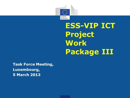 ESS-VIP ICT Project Work Package III Task Force Meeting, Luxembourg, 5 March 2013.