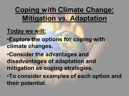 Coping with Climate Change: Mitigation vs. Adaptation Today we will: Explore the options for coping with climate changes. Consider the advantages and disadvantages.