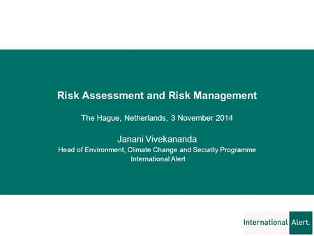 Risk Assessment and Risk Management The Hague, Netherlands, 3 November 2014 Janani Vivekananda Head of Environment, Climate Change and Security Programme.