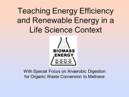 Teaching Energy Efficiency and Renewable Energy in a Life Science Context With Special Focus on Anaerobic Digestion for Organic Waste Conversion to Methane.