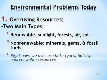 1. Overusing Resources: -Two Main Types: * Renewable: sunlight, forests, air, soil * Nonrenewable: minerals, gems, & fossil fuels * Right now, we over.