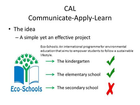 CAL Communicate-Apply-Learn The idea – A simple yet an effective project The kindergarten The elementary school The secondary school Eco-Schools: An international.