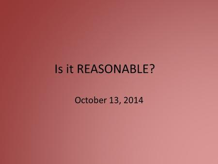 Is it REASONABLE? October 13, 2014. What does it mean to be reasonable?