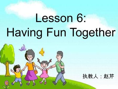 Lesson 6: Having Fun Together 执教人:赵芹. ` 1 、 What do you like to do? 2 、 What does your family like to do? I like to watch a movie. My family likes to.