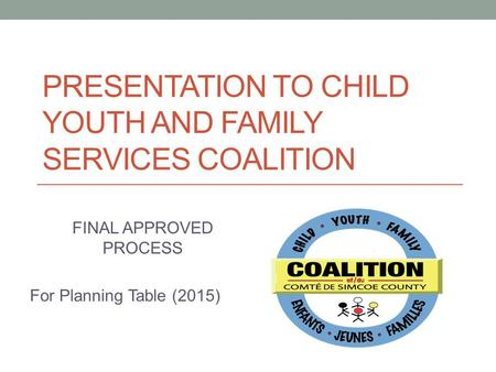 PRESENTATION TO CHILD YOUTH AND FAMILY SERVICES COALITION FINAL APPROVED PROCESS For Planning Table (2015)