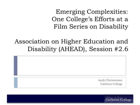 Emerging Complexities: One College's Efforts at a Film Series on Disability Association on Higher Education and Disability (AHEAD), Session #2.6 Andy Christensen.