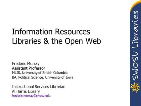 Information Resources Libraries & the Open Web Frederic Murray Assistant Professor MLIS, University of British Columbia BA, Political Science, University.