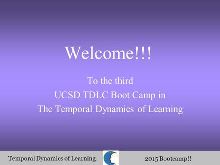 Temporal Dynamics of Learning 2015 Bootcamp!! Welcome!!! To the third UCSD TDLC Boot Camp in The Temporal Dynamics of Learning.