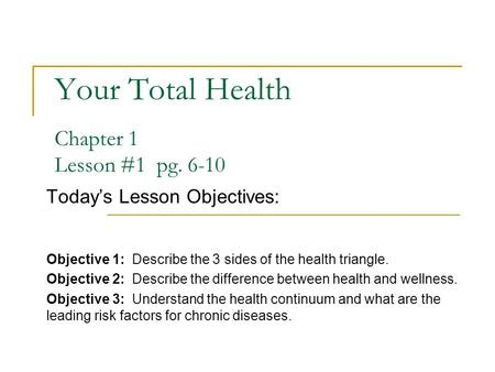 Your Total Health Chapter 1 Lesson #1 pg. 6-10 Today's Lesson Objectives: Objective 1: Describe the 3 sides of the health triangle. Objective 2: Describe.