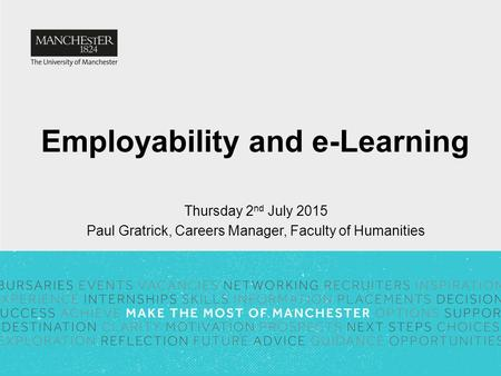 Employability and e-Learning Thursday 2 nd July 2015 Paul Gratrick, Careers Manager, Faculty of Humanities.