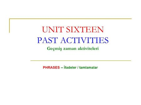 UNIT SIXTEEN PAST ACTIVITIES Geçmiş zaman aktiviteleri PHRASES – İfadeler / tamlamalar.