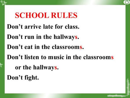 SCHOOL RULES Don't arrive late for class. Don't run in the hallways. Don't eat in the classrooms. Don't listen to music in the classrooms or the hallways.