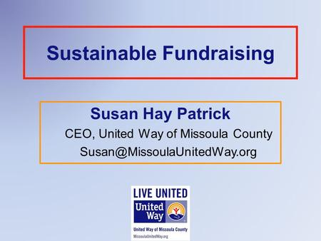 Sustainable Fundraising Susan Hay Patrick CEO, United Way of Missoula County