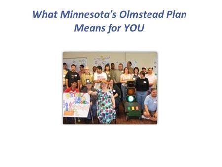What Minnesota's Olmstead Plan Means for YOU. Presenters Kristin Jorenby – Assistant Director Olmstead Implementation Office Heidi Hamilton – Disability.