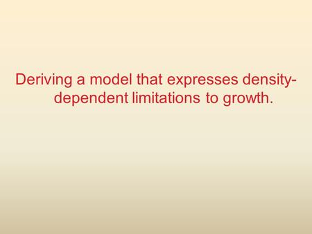 Deriving a model that expresses density- dependent limitations to growth.