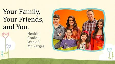 Your Family, Your Friends, and You. Health - Grade 1 Week 2 Mr. Vargas.