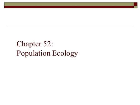Chapter 52: Population Ecology. Population Ecology  Study of the factors that affect population size and composition.  Population Individuals of a single.