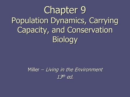 Chapter 9 Population Dynamics, Carrying Capacity, and Conservation Biology Miller – Living in the Environment 13 th ed.
