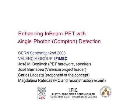 Enhancing InBeam PET with single Photon (Compton) Detection CERN September 2nd 2008 VALENCIA GROUP, IFIMED José M. Benlloch (PET hardware, speaker) José.