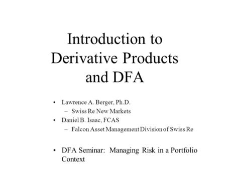 Introduction to Derivative Products and DFA Lawrence A. Berger, Ph.D. –Swiss Re New Markets Daniel B. Isaac, FCAS –Falcon Asset Management Division of.