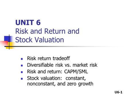 U6-1 UNIT 6 Risk and Return and Stock Valuation Risk return tradeoff Diversifiable risk vs. market risk Risk and return: CAPM/SML Stock valuation: constant,