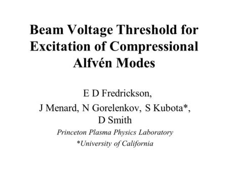 Beam Voltage Threshold for Excitation of Compressional Alfvén Modes E D Fredrickson, J Menard, N Gorelenkov, S Kubota*, D Smith Princeton Plasma Physics.