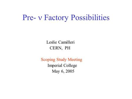 Pre-  Factory Possibilities Leslie Camilleri CERN, PH Scoping Study Meeting Imperial College May 6, 2005.