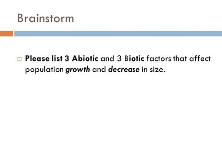 Brainstorm  Please list 3 Abiotic and 3 Biotic factors that affect population growth and decrease in size.