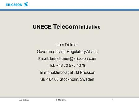 11 May 2004Lars Dittmer1 UNECE Telecom Initiative Lars Dittmer Government and Regulatory Affairs   Tel: +46 70 575 1278.