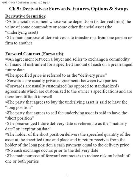 MGT 470 Ch 9 Derivatives (cs3ed) v1.0 Sep 15 1 Derivative Securities:  A financial instrument whose value depends on (is derived from) the value of some.