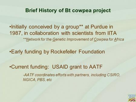 Brief History of Bt cowpea project Initially conceived by a group** at Purdue in 1987, in collaboration with scientists from IITA **Network for the Genetic.