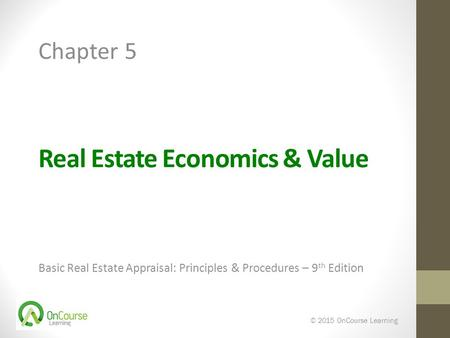 Real Estate Economics & Value Basic Real Estate Appraisal: Principles & Procedures – 9 th Edition © 2015 OnCourse Learning Chapter 5.