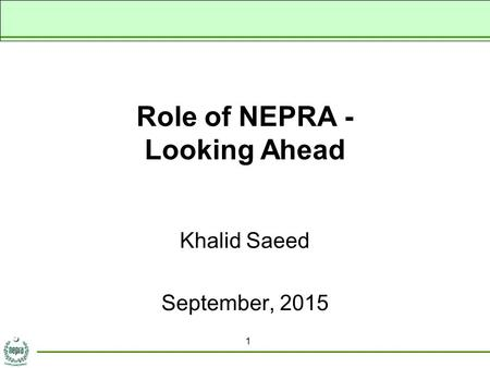 Role of NEPRA - Looking Ahead Khalid Saeed September, 2015 1.