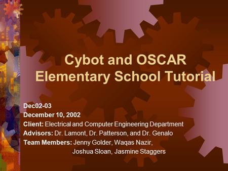 Cybot and OSCAR Elementary School Tutorial Dec02-03 December 10, 2002 Client: Electrical and Computer Engineering Department Advisors: Dr. Lamont, Dr.