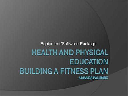 Equipment/Software Package. Goals  To give students tools to be able to understand and build their own fitness plan  To give students examples and equipment.