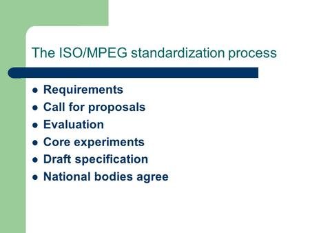 The ISO/MPEG standardization process Requirements Call for proposals Evaluation Core experiments Draft specification National bodies agree.