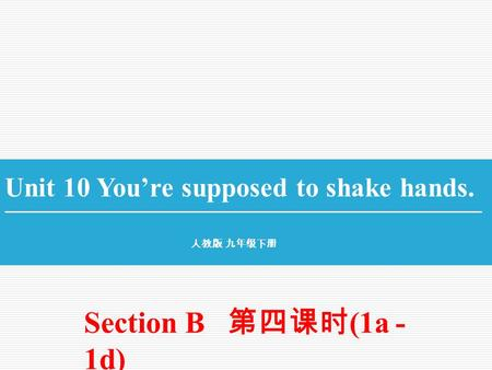 Unit 10 You're supposed to shake hands. 人教版 九年级下册 Section B 第四课时 (1a - 1d)