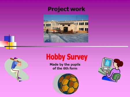 Project work Made by the pupils of the 6th form. Aims of our work to know interests of pupils of our school; to find out what their most popular hobbies.