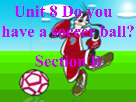 Unit 8 Do you have a soccer ball? Section B basketball volleyball soccer (ball) tennis racket.