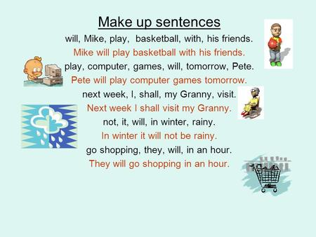 Make up sentences will, Mike, play, basketball, with, his friends. Mike will play basketball with his friends. play, computer, games, will, tomorrow, Pete.