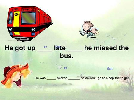 He got up ____ late ____ he missed the bus. He was _____ excited ______ he couldn't go to sleep that night. so that so that.
