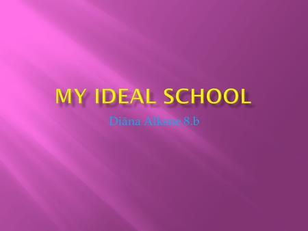 Diāna Alksne 8.b.  My ideal school would be close to the city center, so that children would be more convenient.  My school will be day school, because.