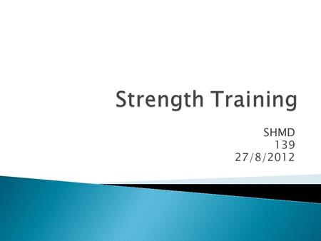 Strength Training SHMD 139 27/8/2012.