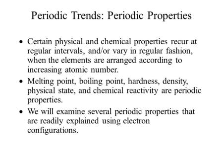 Periodic Trends: Periodic Properties  Certain physical and chemical properties recur at regular intervals, and/or vary in regular fashion, when the elements.